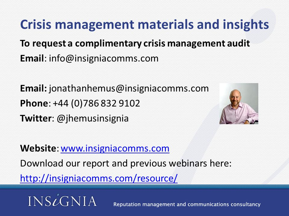 Crisis management materials and insights To request a complimentary crisis management audit Email: info@insigniacomms.com Email: jonathanhemus@insigniacomms.com Phone: +44 (0)786 832 9102 Twitter: @jhemusinsignia Website: www.insigniacomms.comwww.insigniacomms.com Download our report and previous webinars here: http://insigniacomms.com/resource/