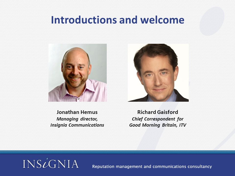 Jonathan Hemus Managing director, Insignia Communications Richard Gaisford Chief Correspondent for Good Morning Britain, ITV Introductions and welcome