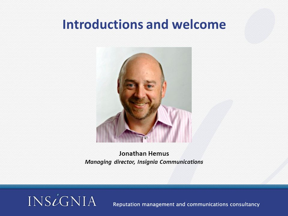Jonathan Hemus Managing director, Insignia Communications Introductions and welcome