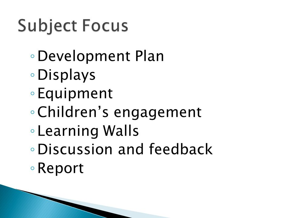 ◦ Development Plan ◦ Displays ◦ Equipment ◦ Children's engagement ◦ Learning Walls ◦ Discussion and feedback ◦ Report