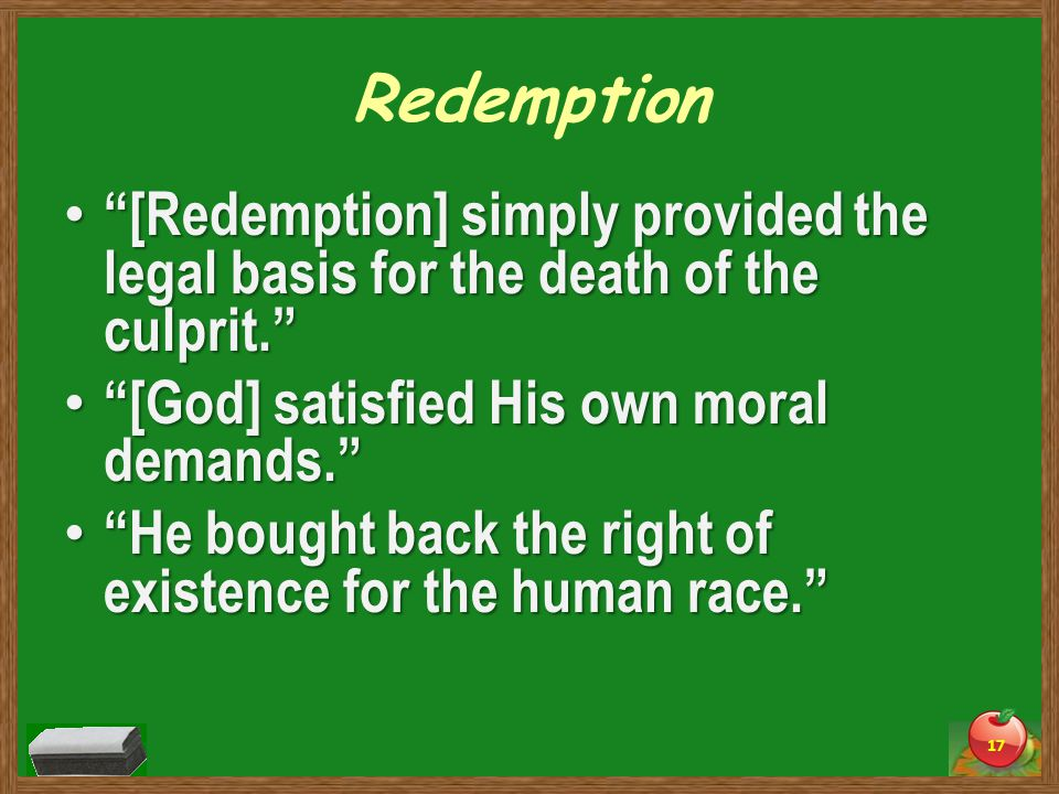 Redemption [Redemption] simply provided the legal basis for the death of the culprit. [Redemption] simply provided the legal basis for the death of the culprit. [God] satisfied His own moral demands. [God] satisfied His own moral demands. He bought back the right of existence for the human race. He bought back the right of existence for the human race. 17