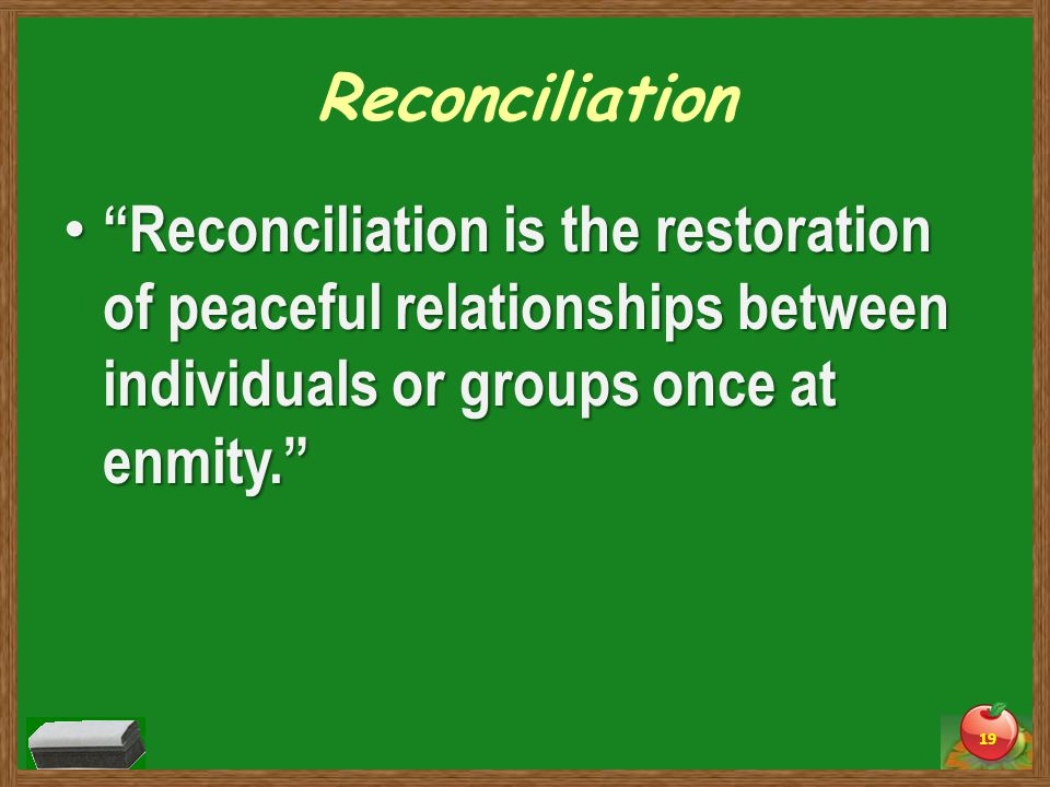 Reconciliation Reconciliation is the restoration of peaceful relationships between individuals or groups once at enmity. Reconciliation is the restoration of peaceful relationships between individuals or groups once at enmity. 19