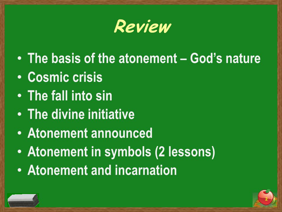 Review The basis of the atonement – God's nature Cosmic crisis The fall into sin The divine initiative Atonement announced Atonement in symbols (2 lessons) Atonement and incarnation 2