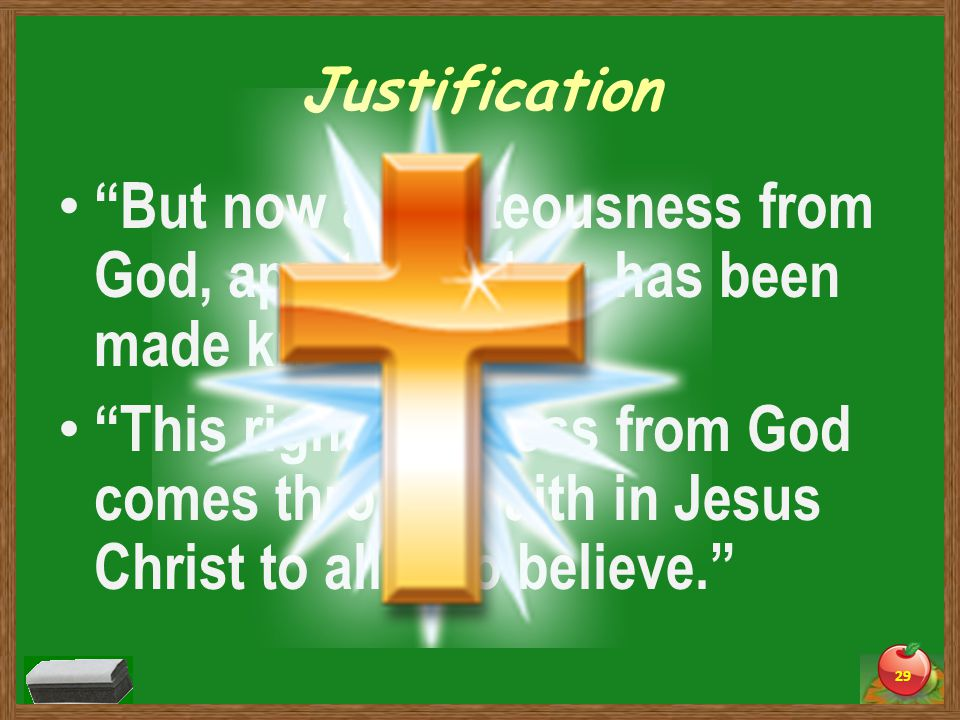 Justification But now a righteousness from God, apart from law, has been made known. This righteousness from God comes through faith in Jesus Christ to all who believe. 29