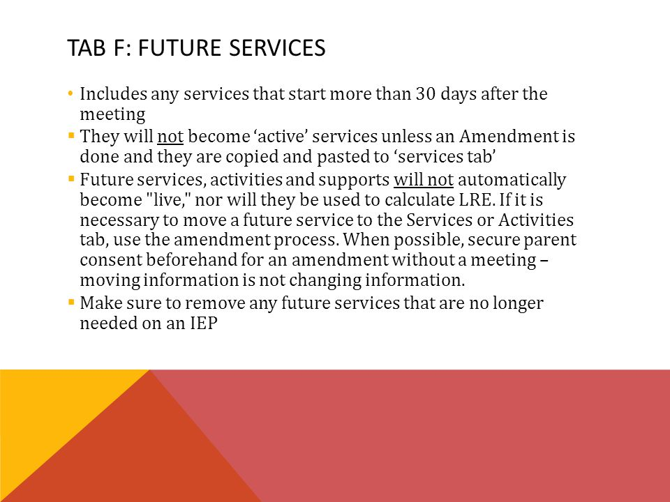 TAB F: FUTURE SERVICES Includes any services that start more than 30 days after the meeting  They will not become 'active' services unless an Amendment is done and they are copied and pasted to 'services tab'  Future services, activities and supports will not automatically become live, nor will they be used to calculate LRE.