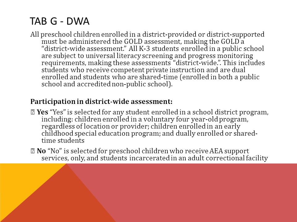 TAB G - DWA All preschool children enrolled in a district-provided or district-supported must be administered the GOLD assessment, making the GOLD a district-wide assessment. All K-3 students enrolled in a public school are subject to universal literacy screening and progress monitoring requirements, making these assessments district-wide. .