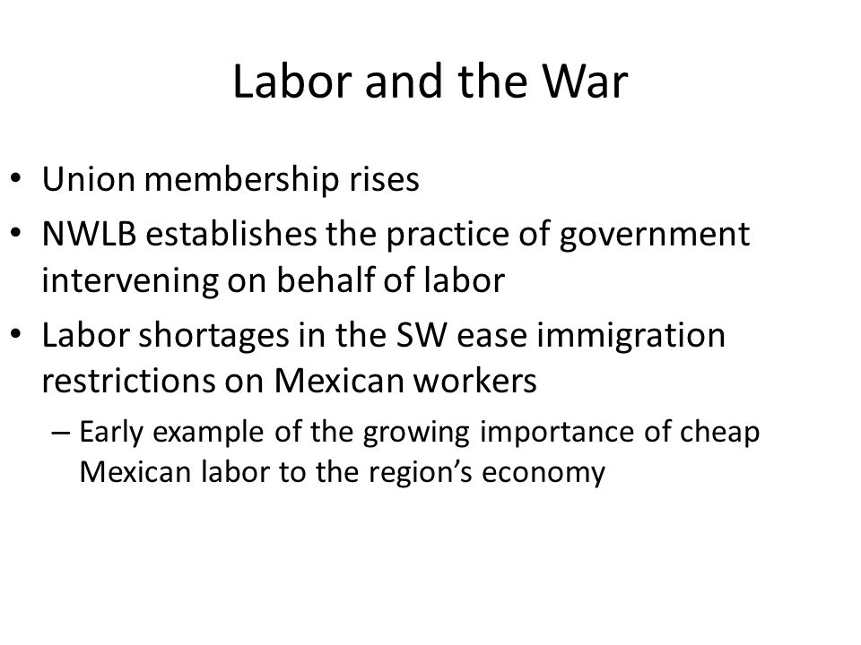 Labor and the War Union membership rises NWLB establishes the practice of government intervening on behalf of labor Labor shortages in the SW ease immigration restrictions on Mexican workers – Early example of the growing importance of cheap Mexican labor to the region's economy