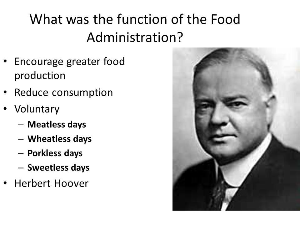 What was the function of the Food Administration? Encourage greater food production Reduce consumption Voluntary – Meatless days – Wheatless days – Po