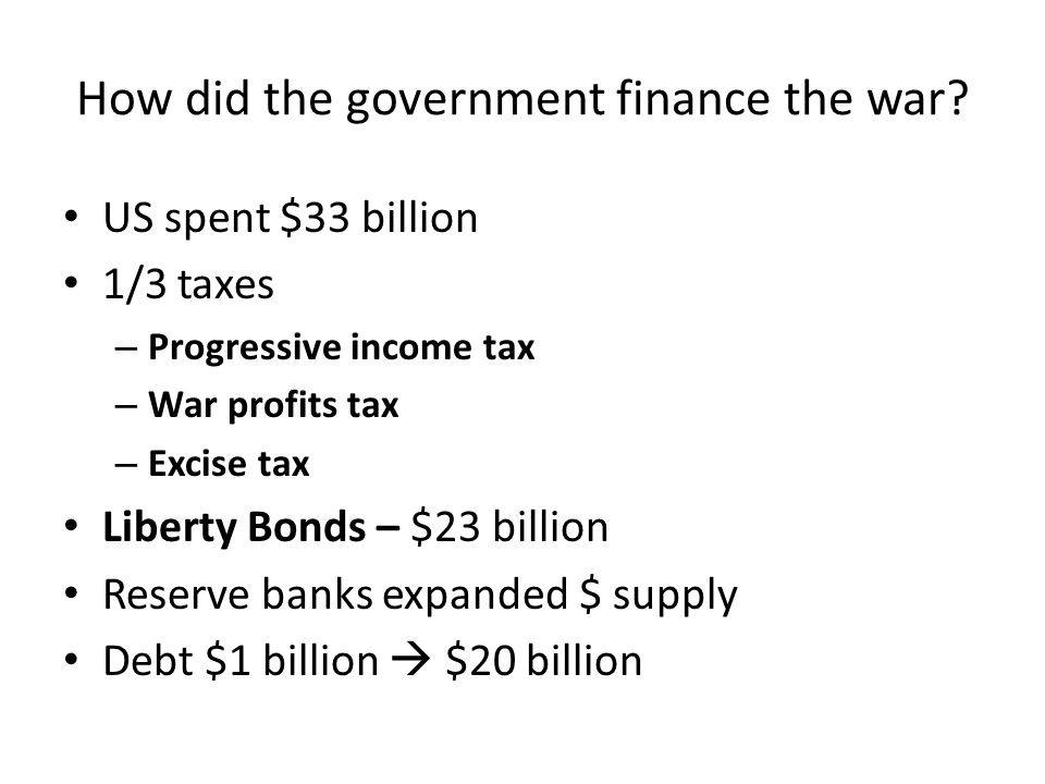 How did the government finance the war? US spent $33 billion 1/3 taxes – Progressive income tax – War profits tax – Excise tax Liberty Bonds – $23 bil