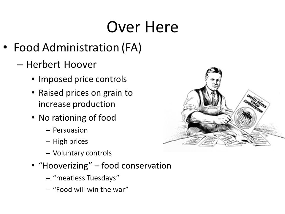 Over Here Food Administration (FA) – Herbert Hoover Imposed price controls Raised prices on grain to increase production No rationing of food – Persuasion – High prices – Voluntary controls Hooverizing – food conservation – meatless Tuesdays – Food will win the war