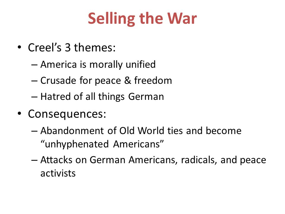 Selling the War Creel's 3 themes: – America is morally unified – Crusade for peace & freedom – Hatred of all things German Consequences: – Abandonment of Old World ties and become unhyphenated Americans – Attacks on German Americans, radicals, and peace activists