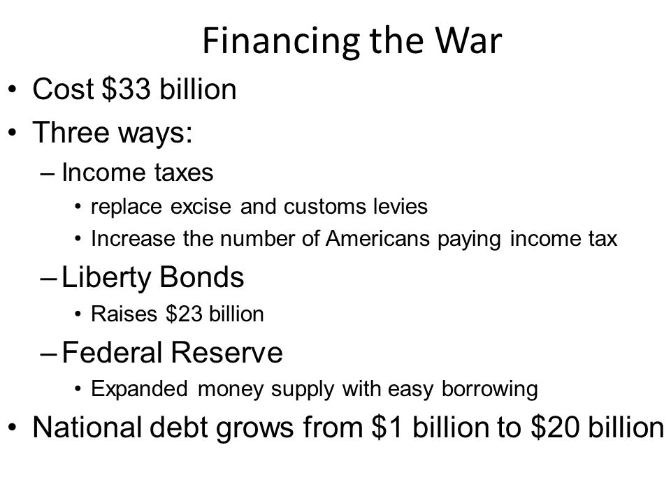 Financing the War Cost $33 billion Three ways: –Income taxes replace excise and customs levies Increase the number of Americans paying income tax –Liberty Bonds Raises $23 billion –Federal Reserve Expanded money supply with easy borrowing National debt grows from $1 billion to $20 billion