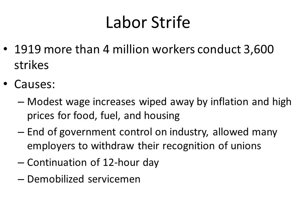 Labor Strife 1919 more than 4 million workers conduct 3,600 strikes Causes: – Modest wage increases wiped away by inflation and high prices for food, fuel, and housing – End of government control on industry, allowed many employers to withdraw their recognition of unions – Continuation of 12-hour day – Demobilized servicemen