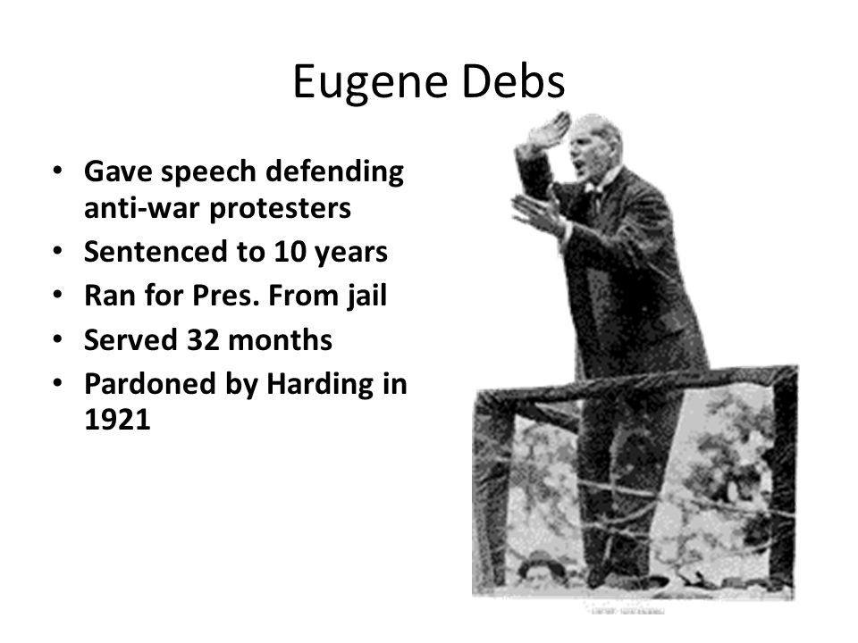 Eugene Debs Gave speech defending anti-war protesters Sentenced to 10 years Ran for Pres. From jail Served 32 months Pardoned by Harding in 1921
