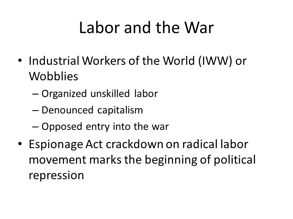 Labor and the War Industrial Workers of the World (IWW) or Wobblies – Organized unskilled labor – Denounced capitalism – Opposed entry into the war Espionage Act crackdown on radical labor movement marks the beginning of political repression