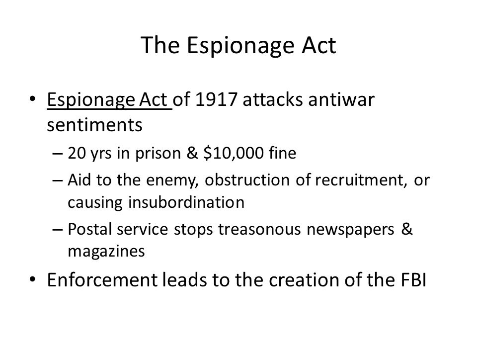 The Espionage Act Espionage Act of 1917 attacks antiwar sentiments – 20 yrs in prison & $10,000 fine – Aid to the enemy, obstruction of recruitment, or causing insubordination – Postal service stops treasonous newspapers & magazines Enforcement leads to the creation of the FBI