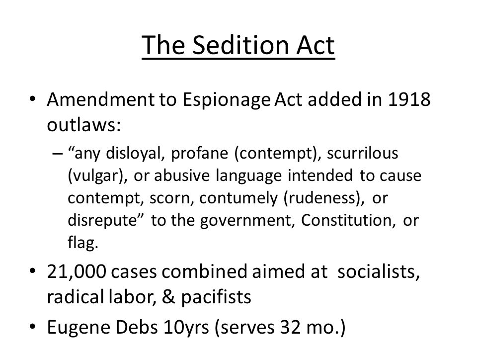 """The Sedition Act Amendment to Espionage Act added in 1918 outlaws: – """"any disloyal, profane (contempt), scurrilous (vulgar), or abusive language inten"""