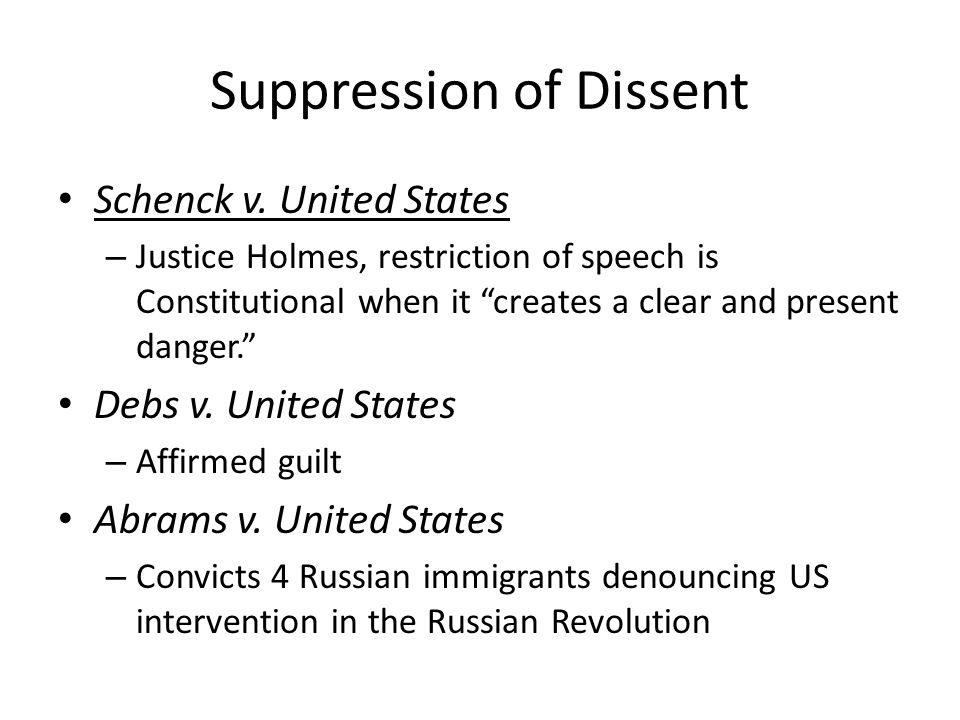 """Suppression of Dissent Schenck v. United States – Justice Holmes, restriction of speech is Constitutional when it """"creates a clear and present danger."""