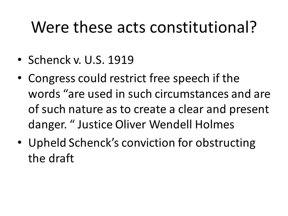 """Were these acts constitutional? Schenck v. U.S. 1919 Congress could restrict free speech if the words """"are used in such circumstances and are of such"""