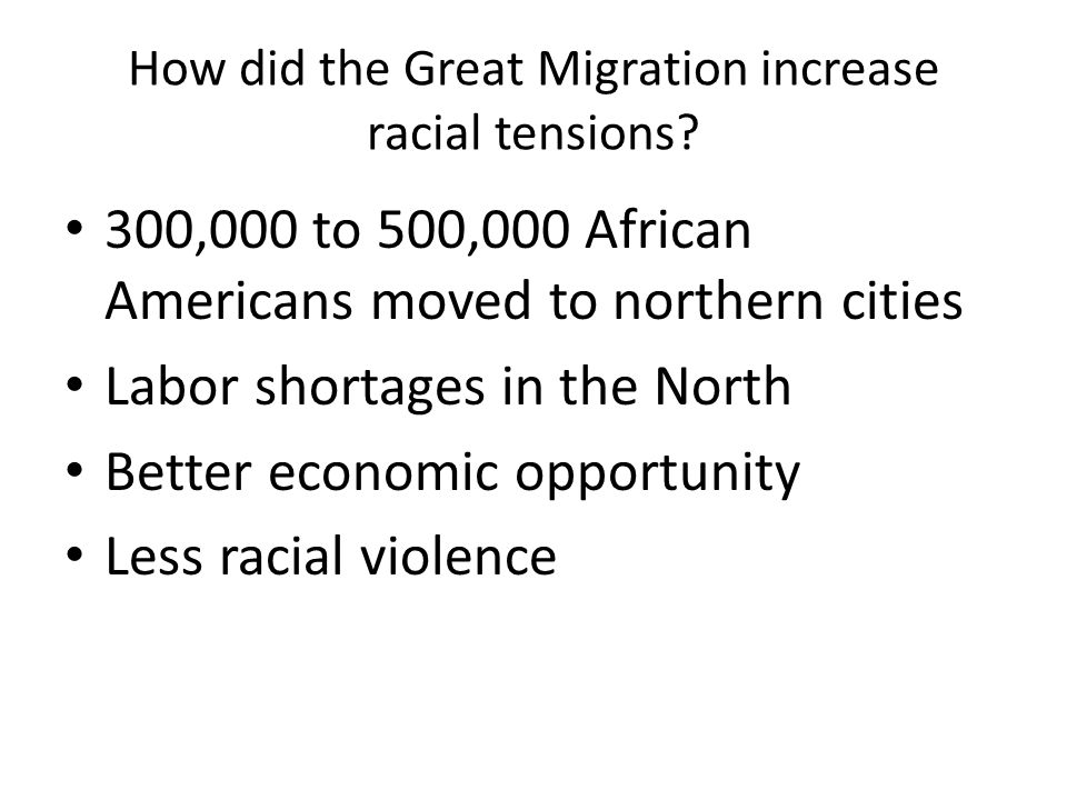 How did the Great Migration increase racial tensions? 300,000 to 500,000 African Americans moved to northern cities Labor shortages in the North Bette