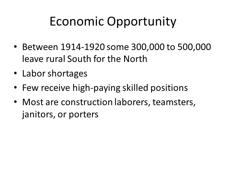 Economic Opportunity Between 1914-1920 some 300,000 to 500,000 leave rural South for the North Labor shortages Few receive high-paying skilled positions Most are construction laborers, teamsters, janitors, or porters