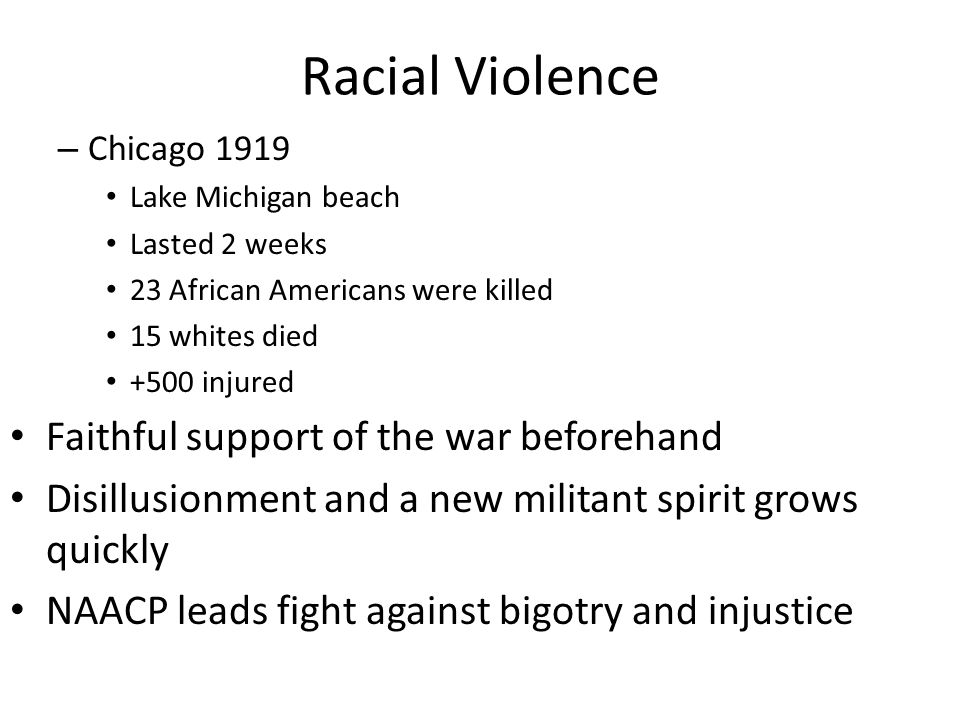 Racial Violence – Chicago 1919 Lake Michigan beach Lasted 2 weeks 23 African Americans were killed 15 whites died +500 injured Faithful support of the war beforehand Disillusionment and a new militant spirit grows quickly NAACP leads fight against bigotry and injustice