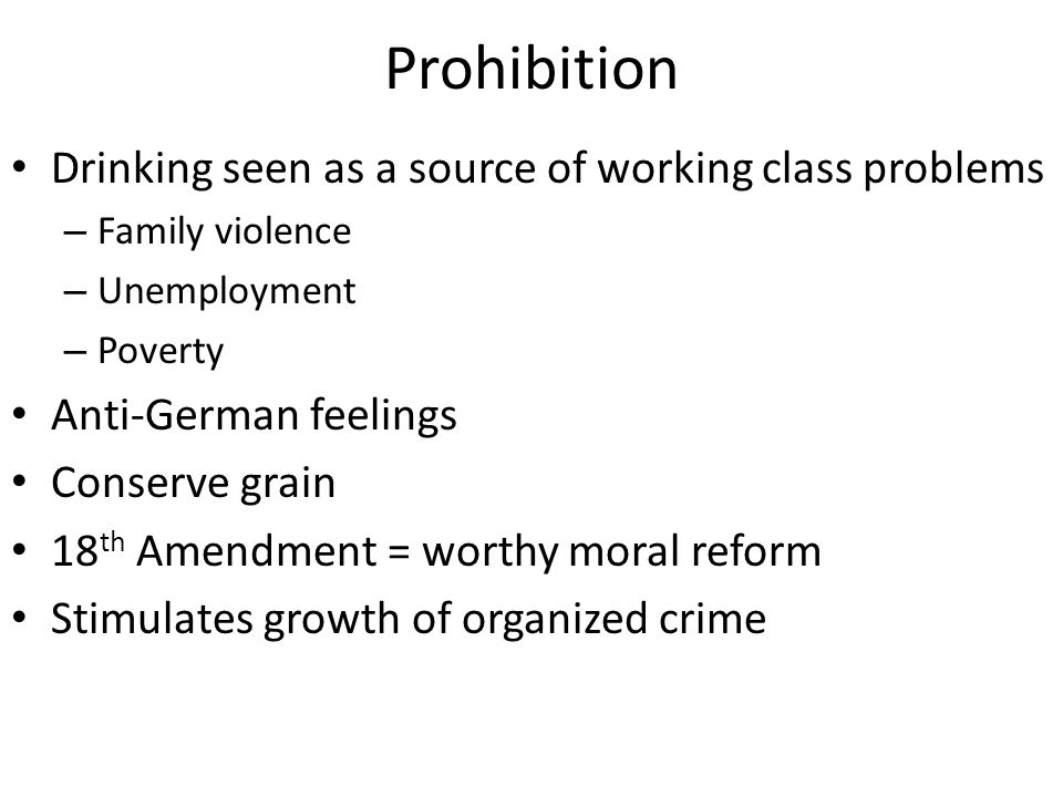 Prohibition Drinking seen as a source of working class problems – Family violence – Unemployment – Poverty Anti-German feelings Conserve grain 18 th Amendment = worthy moral reform Stimulates growth of organized crime