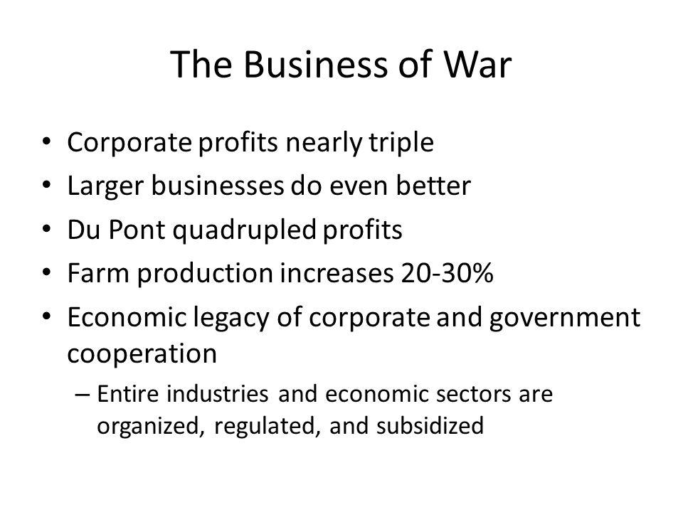 The Business of War Corporate profits nearly triple Larger businesses do even better Du Pont quadrupled profits Farm production increases 20-30% Econo