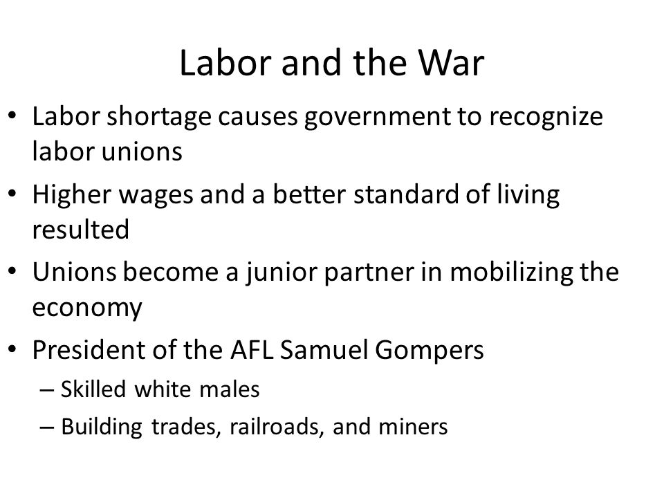 Labor and the War Labor shortage causes government to recognize labor unions Higher wages and a better standard of living resulted Unions become a junior partner in mobilizing the economy President of the AFL Samuel Gompers – Skilled white males – Building trades, railroads, and miners