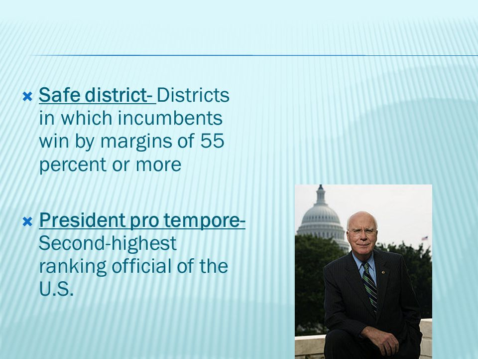  Safe district- Districts in which incumbents win by margins of 55 percent or more  President pro tempore- Second-highest ranking official of the U.S.