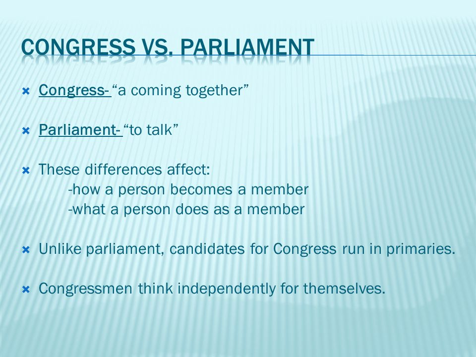  Congress- a coming together  Parliament- to talk  These differences affect: -how a person becomes a member -what a person does as a member  Unlike parliament, candidates for Congress run in primaries.