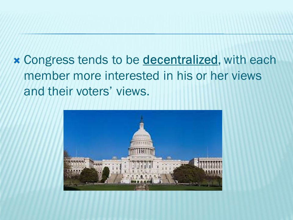  Congress tends to be decentralized, with each member more interested in his or her views and their voters' views.