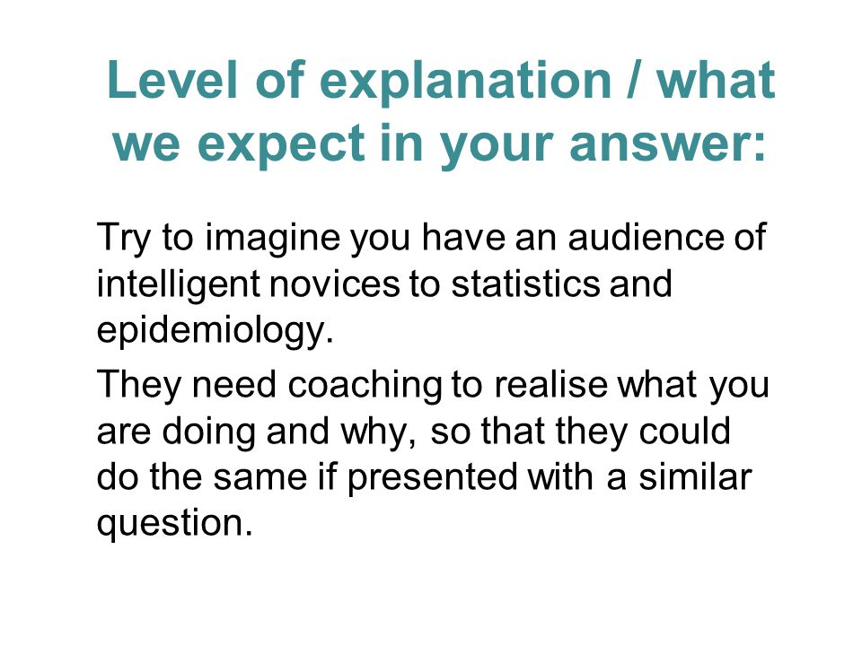 Level of explanation / what we expect in your answer: Try to imagine you have an audience of intelligent novices to statistics and epidemiology.