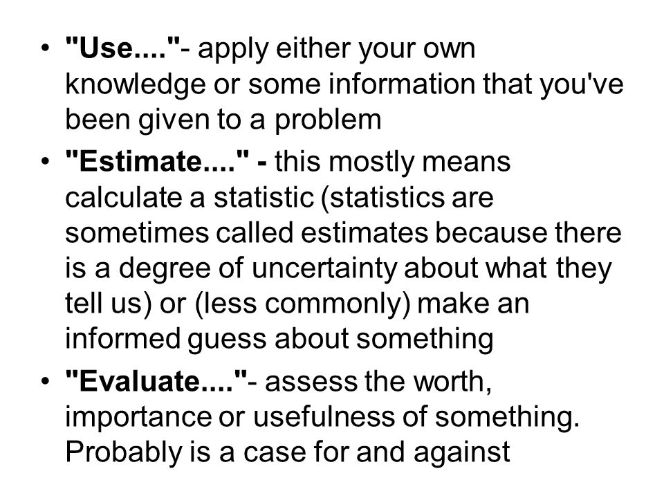 Use.... - apply either your own knowledge or some information that you ve been given to a problem Estimate.... - this mostly means calculate a statistic (statistics are sometimes called estimates because there is a degree of uncertainty about what they tell us) or (less commonly) make an informed guess about something Evaluate.... - assess the worth, importance or usefulness of something.