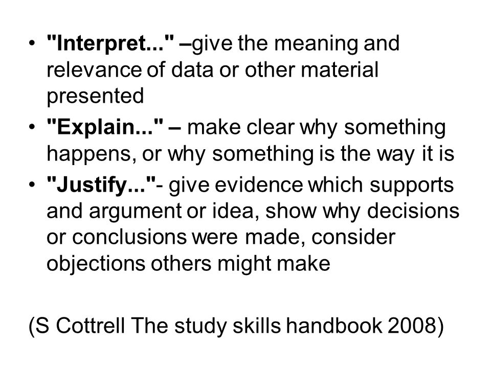 Interpret... –give the meaning and relevance of data or other material presented Explain... – make clear why something happens, or why something is the way it is Justify... - give evidence which supports and argument or idea, show why decisions or conclusions were made, consider objections others might make (S Cottrell The study skills handbook 2008)