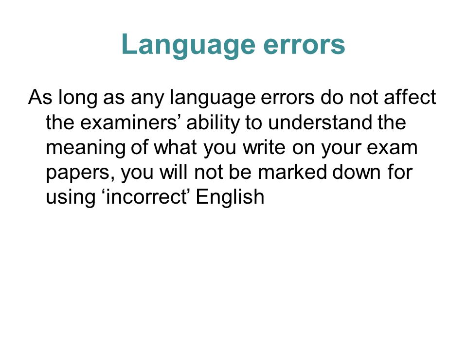 Language errors As long as any language errors do not affect the examiners' ability to understand the meaning of what you write on your exam papers, you will not be marked down for using 'incorrect' English