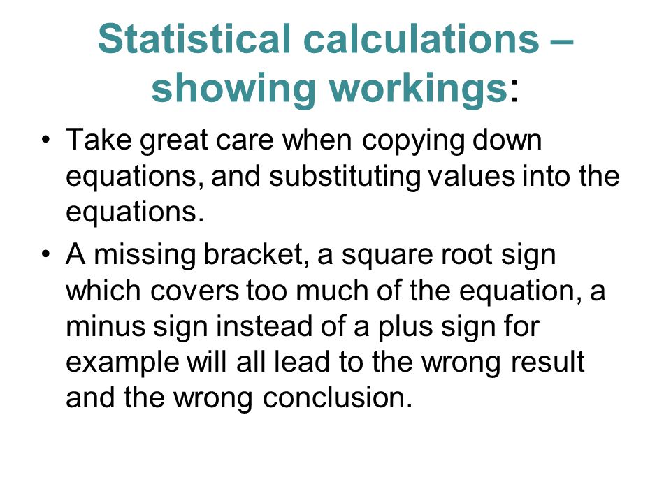Statistical calculations – showing workings: Take great care when copying down equations, and substituting values into the equations.