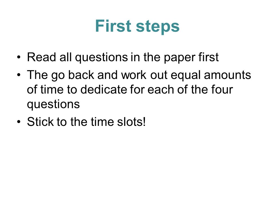 First steps Read all questions in the paper first The go back and work out equal amounts of time to dedicate for each of the four questions Stick to the time slots!