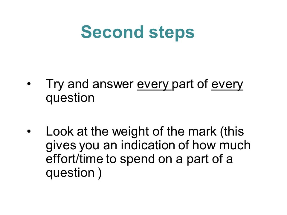Try and answer every part of every question Look at the weight of the mark (this gives you an indication of how much effort/time to spend on a part of a question ) Second steps