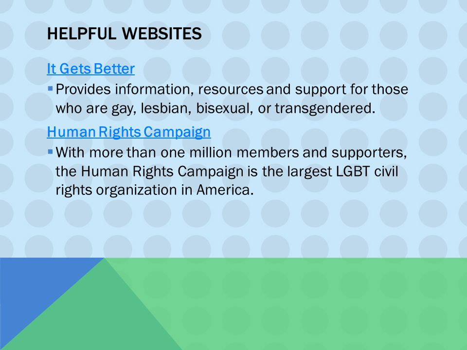 HELPFUL WEBSITES It Gets Better  Provides information, resources and support for those who are gay, lesbian, bisexual, or transgendered. Human Rights