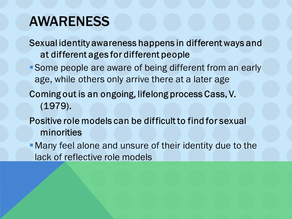 AWARENESS Sexual identity awareness happens in different ways and at different ages for different people  Some people are aware of being different fr