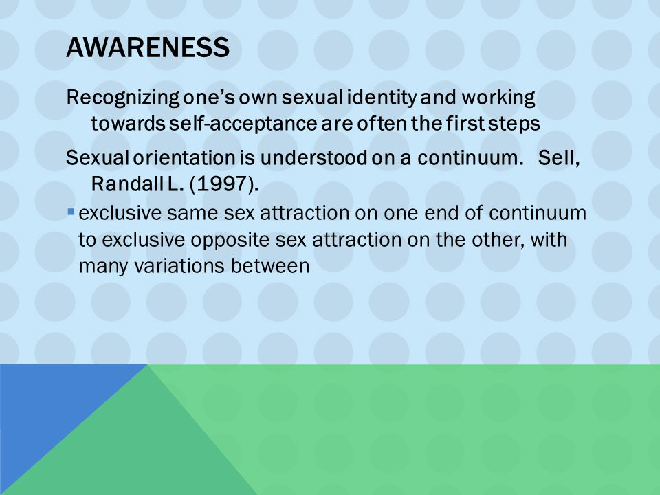 AWARENESS Recognizing one's own sexual identity and working towards self-acceptance are often the first steps Sexual orientation is understood on a co