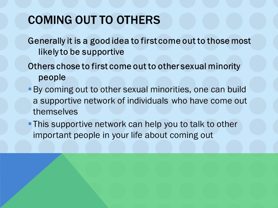 COMING OUT TO OTHERS Generally it is a good idea to first come out to those most likely to be supportive Others chose to first come out to other sexua