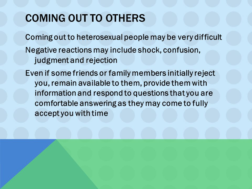 COMING OUT TO OTHERS Coming out to heterosexual people may be very difficult Negative reactions may include shock, confusion, judgment and rejection E