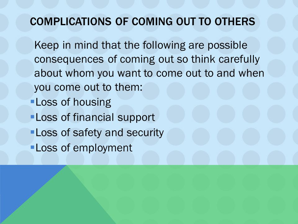 COMPLICATIONS OF COMING OUT TO OTHERS Keep in mind that the following are possible consequences of coming out so think carefully about whom you want t
