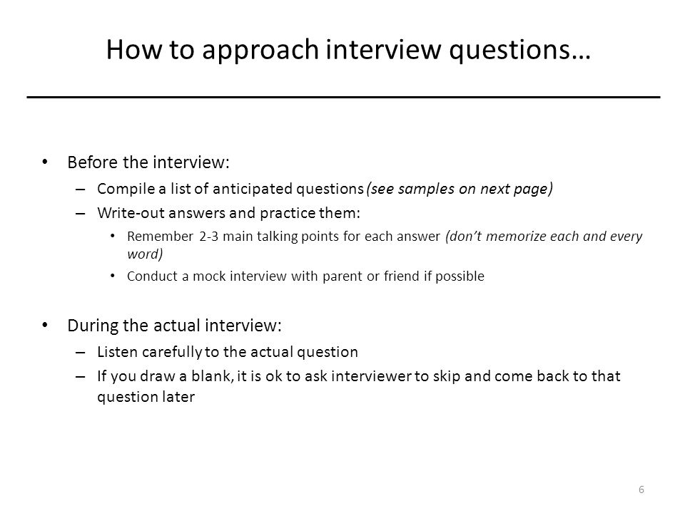How to approach interview questions… Before the interview: – Compile a list of anticipated questions (see samples on next page) – Write-out answers and practice them: Remember 2-3 main talking points for each answer (don't memorize each and every word) Conduct a mock interview with parent or friend if possible During the actual interview: – Listen carefully to the actual question – If you draw a blank, it is ok to ask interviewer to skip and come back to that question later 6