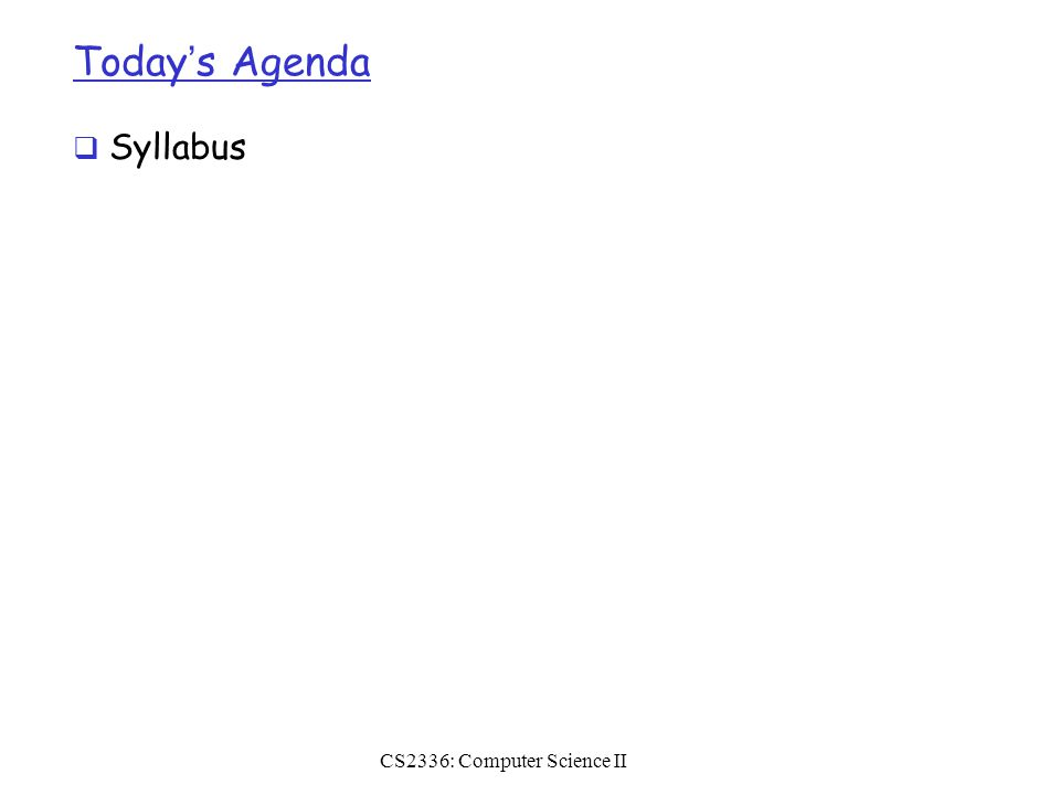 Today's Agenda  Syllabus CS2336: Computer Science II