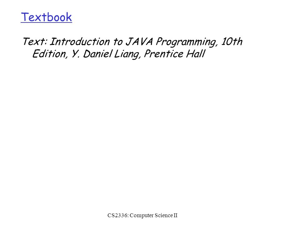 CS2336: Computer Science II Textbook Text: Introduction to JAVA Programming, 10th Edition, Y.