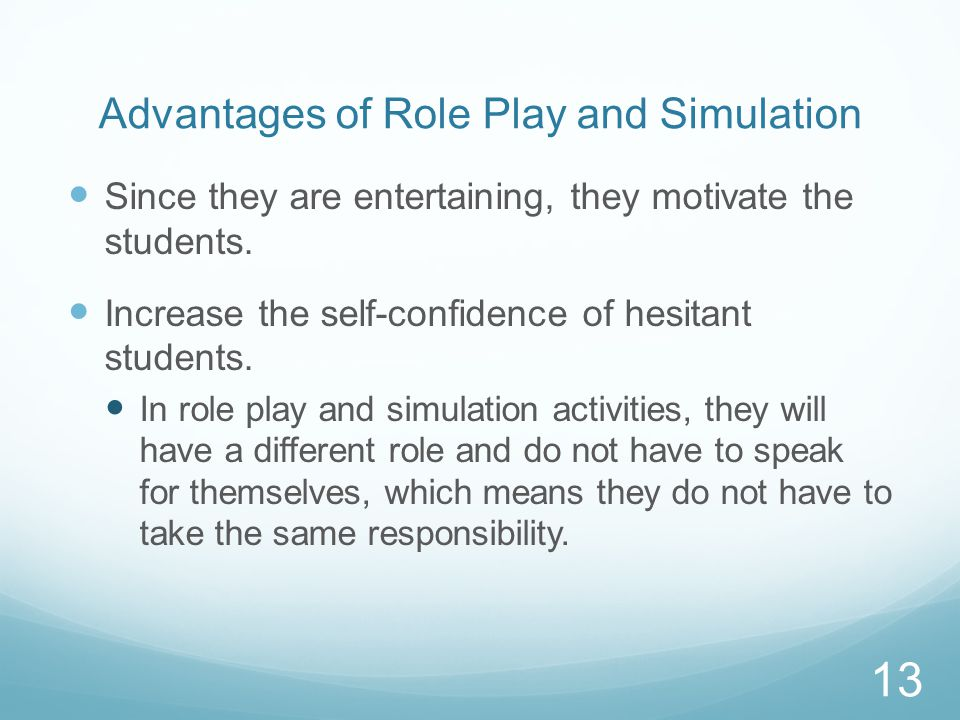 Advantages of Role Play and Simulation Since they are entertaining, they motivate the students.