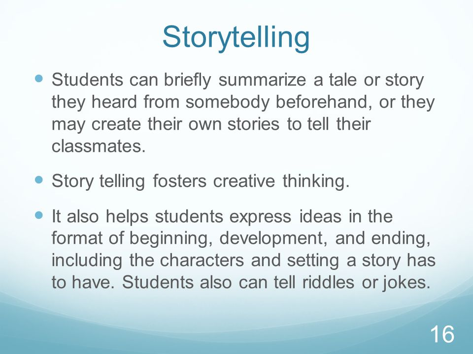 Storytelling Students can briefly summarize a tale or story they heard from somebody beforehand, or they may create their own stories to tell their classmates.